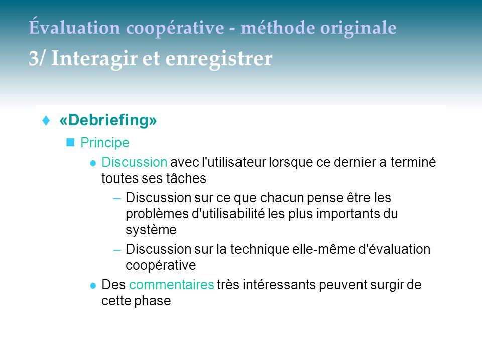 Évaluation coopérative - méthode originale 3/ Interagir et enregistrer  «Debriefing» Principe Discussion avec l'utilisateur lorsque ce dernier a term