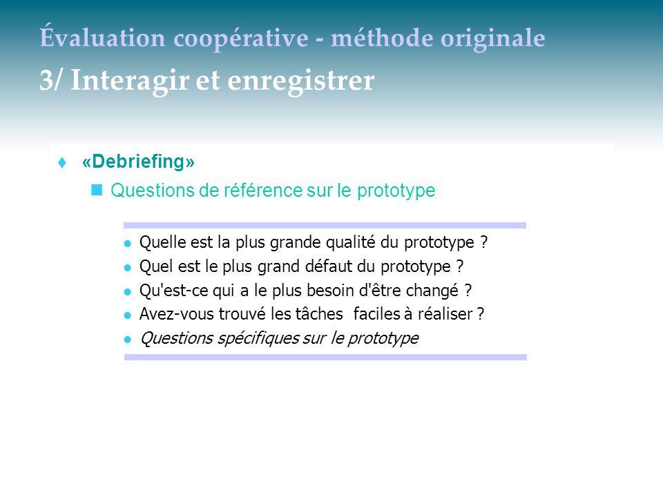 Évaluation coopérative - méthode originale 3/ Interagir et enregistrer  «Debriefing» Questions de référence sur le prototype Quelle est la plus grand