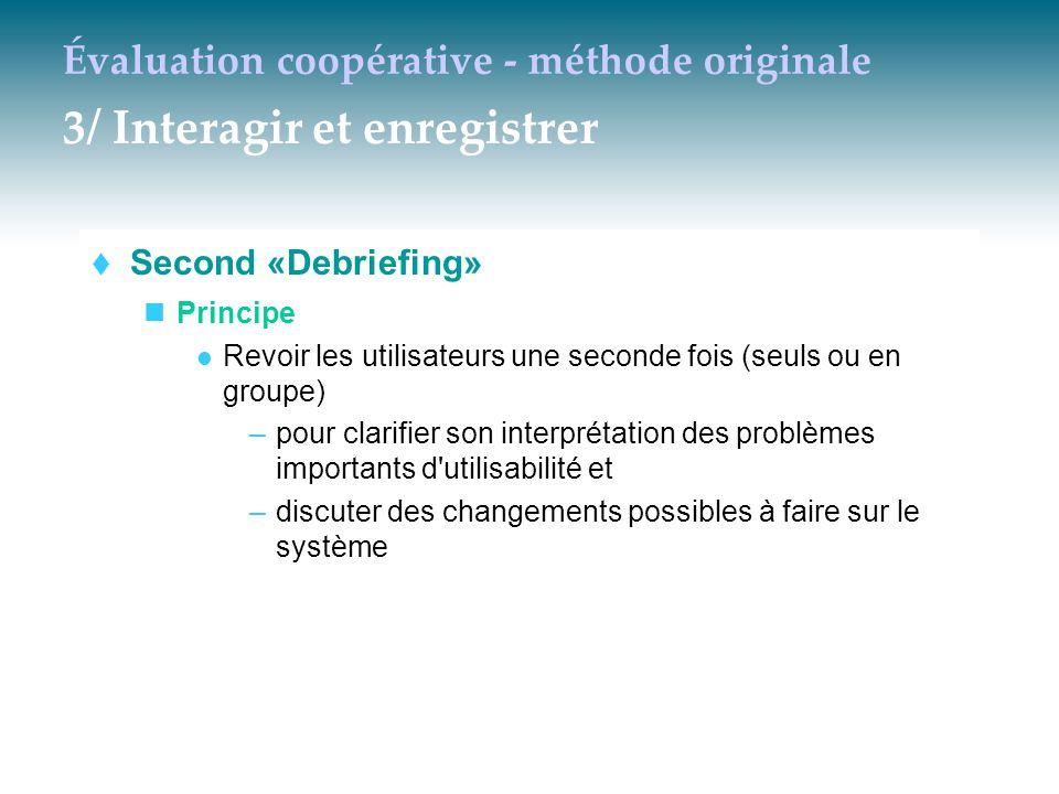 Évaluation coopérative - méthode originale 3/ Interagir et enregistrer  Second «Debriefing» Principe Revoir les utilisateurs une seconde fois (seuls