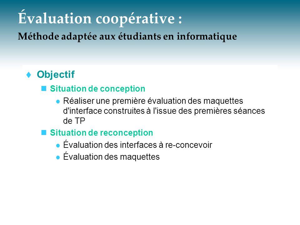 Évaluation coopérative : Méthode adaptée aux étudiants en informatique  Objectif Situation de conception Réaliser une première évaluation des maquett