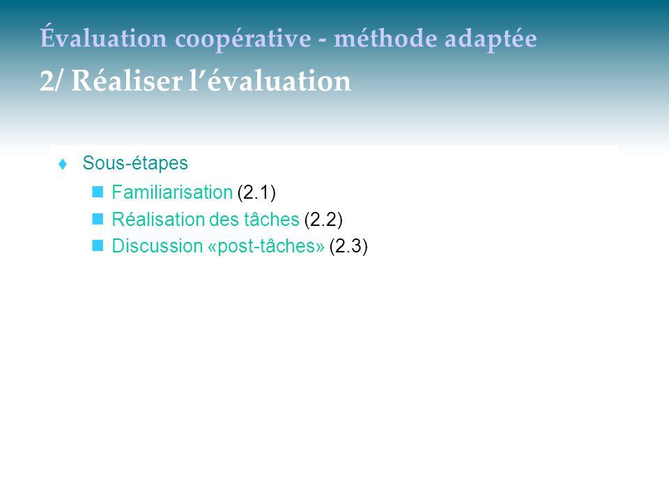 Évaluation coopérative - méthode adaptée 2/ Réaliser l'évaluation  Sous-étapes Familiarisation (2.1) Réalisation des tâches (2.2) Discussion «post-tâ