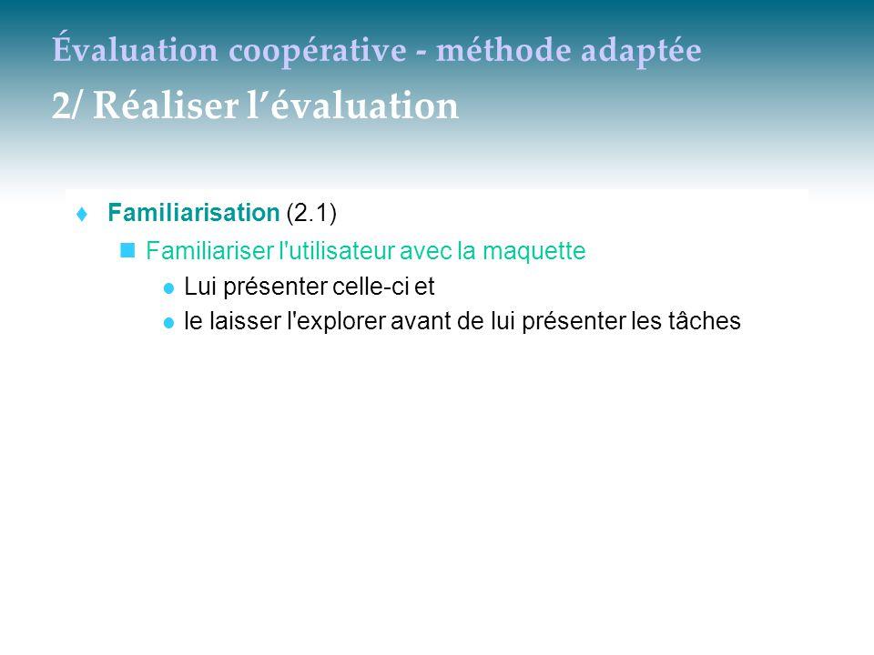 Évaluation coopérative - méthode adaptée 2/ Réaliser l'évaluation  Familiarisation (2.1) Familiariser l'utilisateur avec la maquette Lui présenter ce