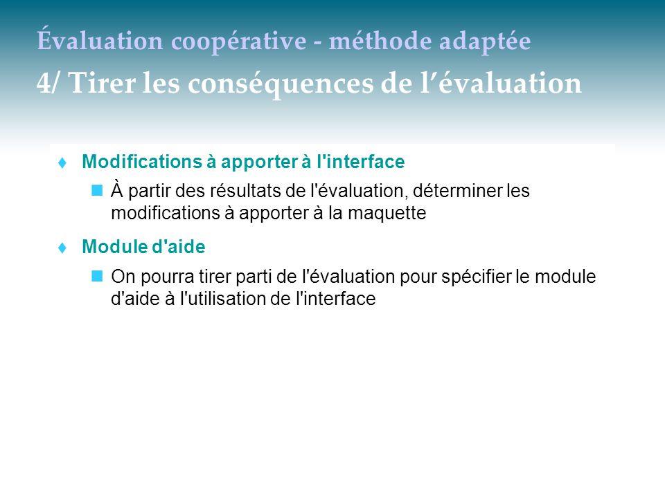 Évaluation coopérative - méthode adaptée 4/ Tirer les conséquences de l'évaluation  Modifications à apporter à l'interface À partir des résultats de