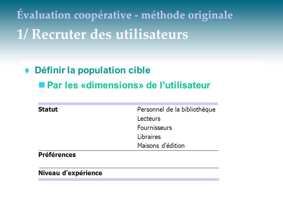 Évaluation coopérative - méthode originale 1/ Recruter des utilisateurs  Définir la population cible Par les «dimensions» de l'utilisateur StatutPers