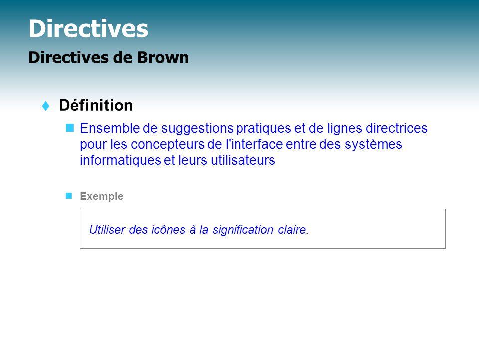Directives Directives de Brown  Définition Ensemble de suggestions pratiques et de lignes directrices pour les concepteurs de l interface entre des systèmes informatiques et leurs utilisateurs Exemple Utiliser des icônes à la signification claire.