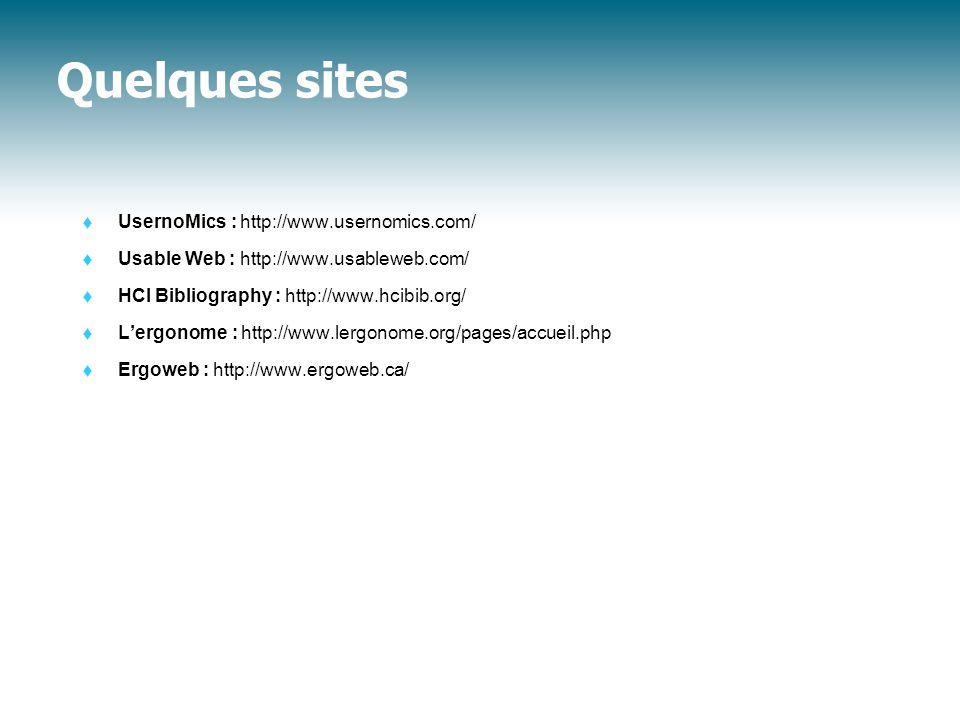 Quelques sites  UsernoMics : http://www.usernomics.com/  Usable Web : http://www.usableweb.com/  HCI Bibliography : http://www.hcibib.org/  L'ergonome : http://www.lergonome.org/pages/accueil.php  Ergoweb : http://www.ergoweb.ca/