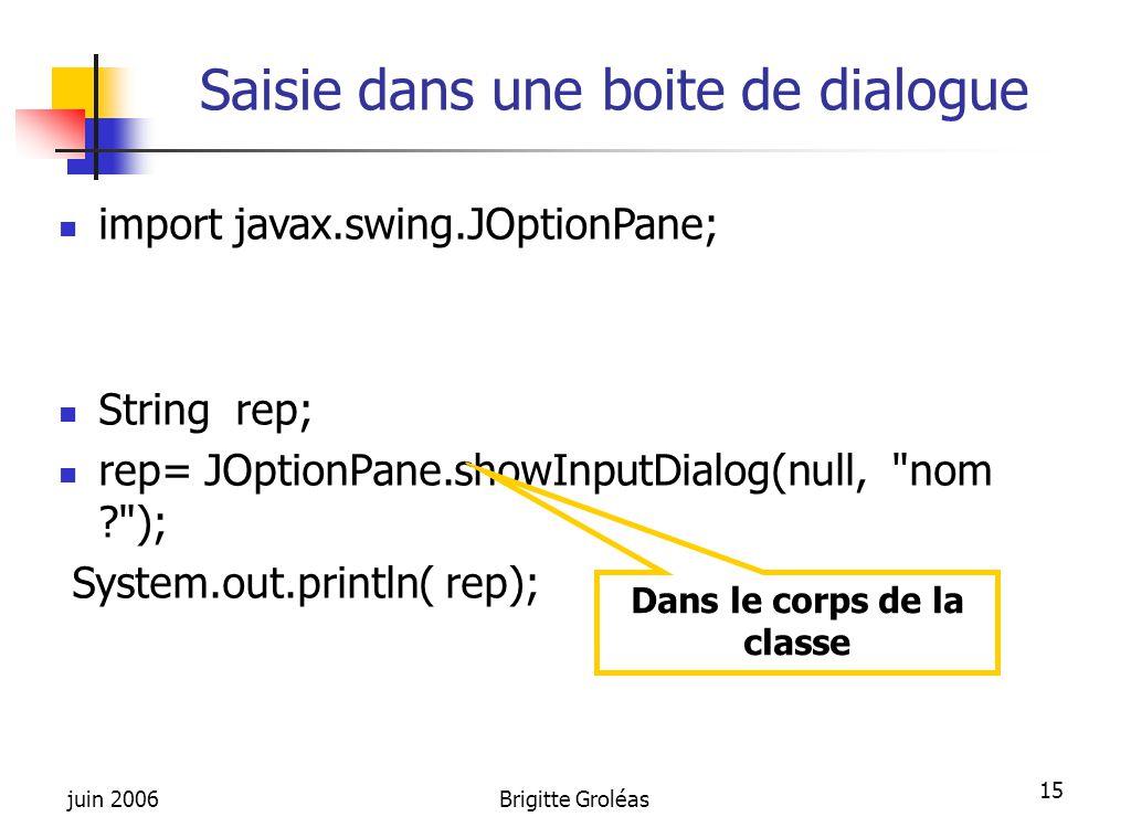 juin 2006Brigitte Groléas 15 Saisie dans une boite de dialogue import javax.swing.JOptionPane; String rep; rep= JOptionPane.showInputDialog(null,