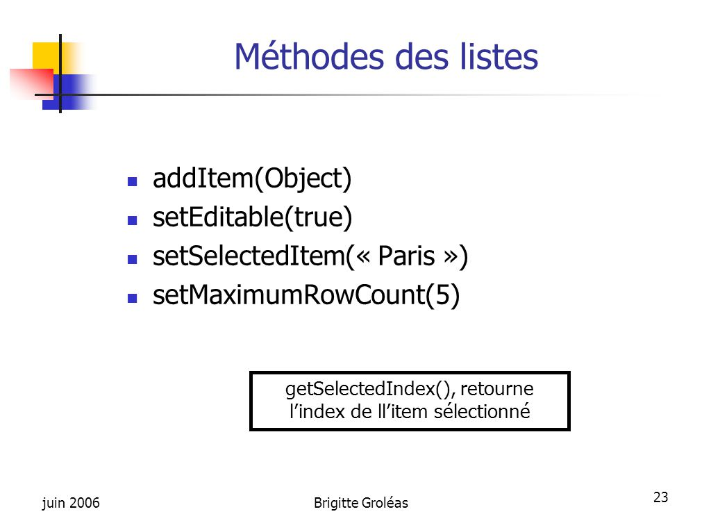 juin 2006Brigitte Groléas 23 Méthodes des listes addItem(Object) setEditable(true) setSelectedItem(« Paris ») setMaximumRowCount(5) getSelectedIndex()