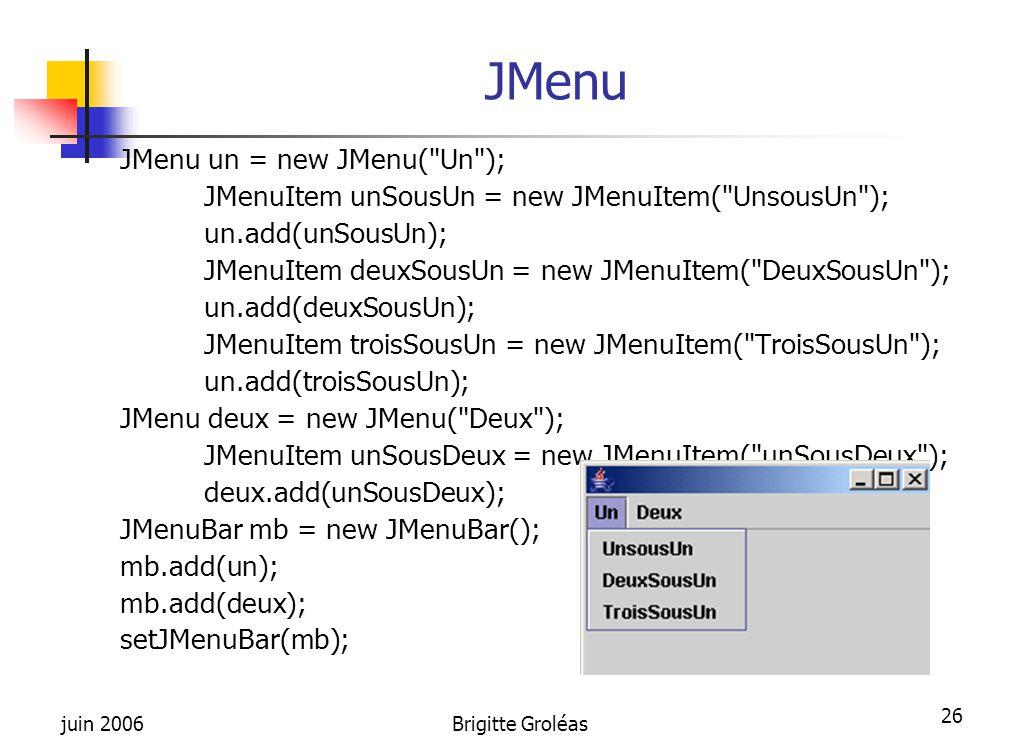 juin 2006Brigitte Groléas 26 JMenu JMenu un = new JMenu(