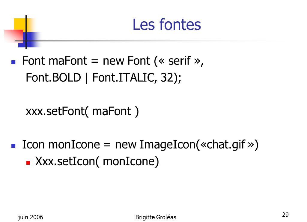 juin 2006Brigitte Groléas 29 Les fontes Font maFont = new Font (« serif », Font.BOLD | Font.ITALIC, 32); xxx.setFont( maFont ) Icon monIcone = new Ima