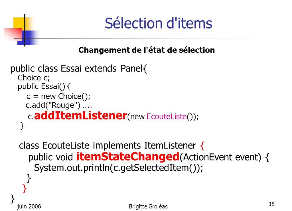 juin 2006Brigitte Groléas 38 Sélection d'items Changement de l'état de sélection public class Essai extends Panel{ Choice c; public Essai() { c = new