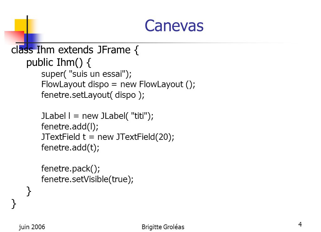 juin 2006Brigitte Groléas 55 Implémentation public class TableAvecModele1 extends JPanel { TableAvecModele1() { ModeleDeDonnées skin = new ModeleDeDonnées(); JTable jt = new JTable(skin); add(jt); } class ModeleDeDonnées extends AbstractTableModel { public int getColumnCount() { return 3; } public int getRowCount () { return 5; } public Object getValueAt( int row, int col) { String s = « coucou »; return s; }