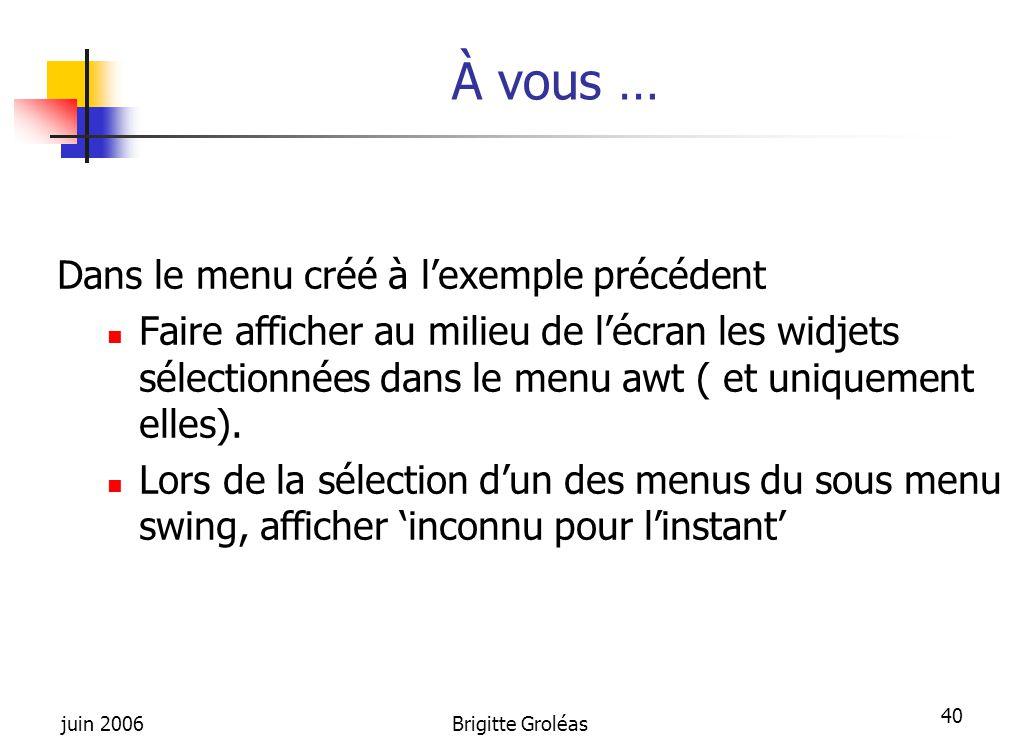 juin 2006Brigitte Groléas 40 À vous … Dans le menu créé à l'exemple précédent Faire afficher au milieu de l'écran les widjets sélectionnées dans le me