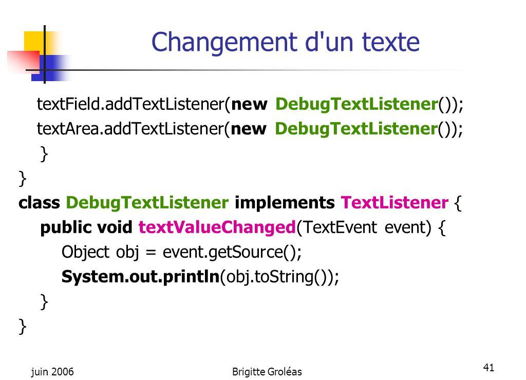 juin 2006Brigitte Groléas 41 Changement d'un texte textField.addTextListener(new DebugTextListener()); textArea.addTextListener(new DebugTextListener(