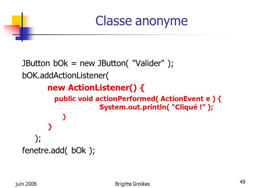 juin 2006Brigitte Groléas 49 Classe anonyme JButton bOk = new JButton(
