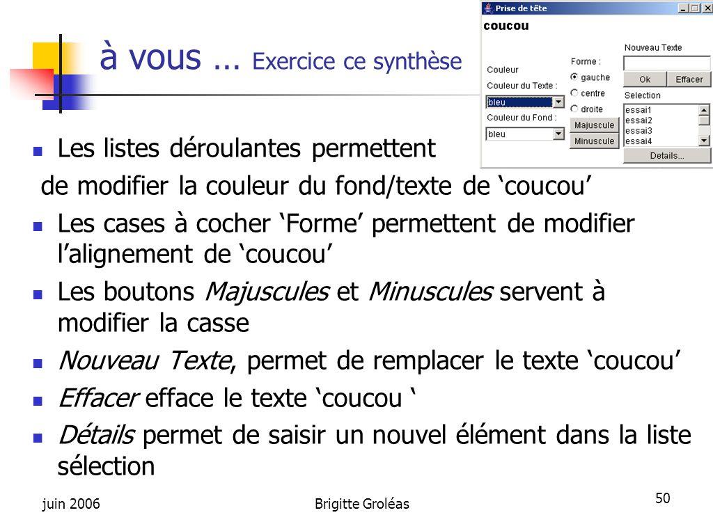 juin 2006Brigitte Groléas 50 à vous … Exercice ce synthèse Les listes déroulantes permettent de modifier la couleur du fond/texte de 'coucou' Les case