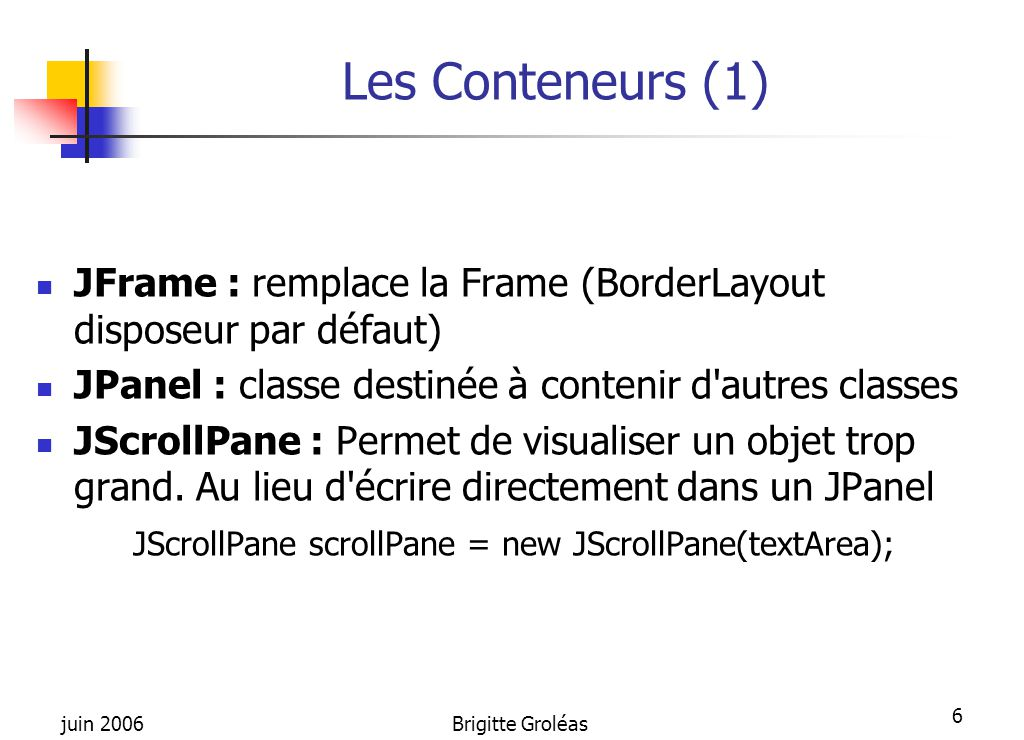 juin 2006Brigitte Groléas 17 JLabel et JButton JLabel(String, int) où int = J Label.LEFT, JLabel.RIGHT, JLabel.CENTER getText() setText() getAlignement() setHorizontalAlignment(JLabel.LEFT) Un Label a un fond transparent par défaut setOpaque(true) pour rendre sensible à la couleur de fond JLabel l = new JLabel( nom : , JLabel.LEFT); JButton( String ) ou JButton(Icon )  getLabel()  setLabel( String )  isEnabled()  setEnabled(false) JButton bOk = new JButton( Valider );