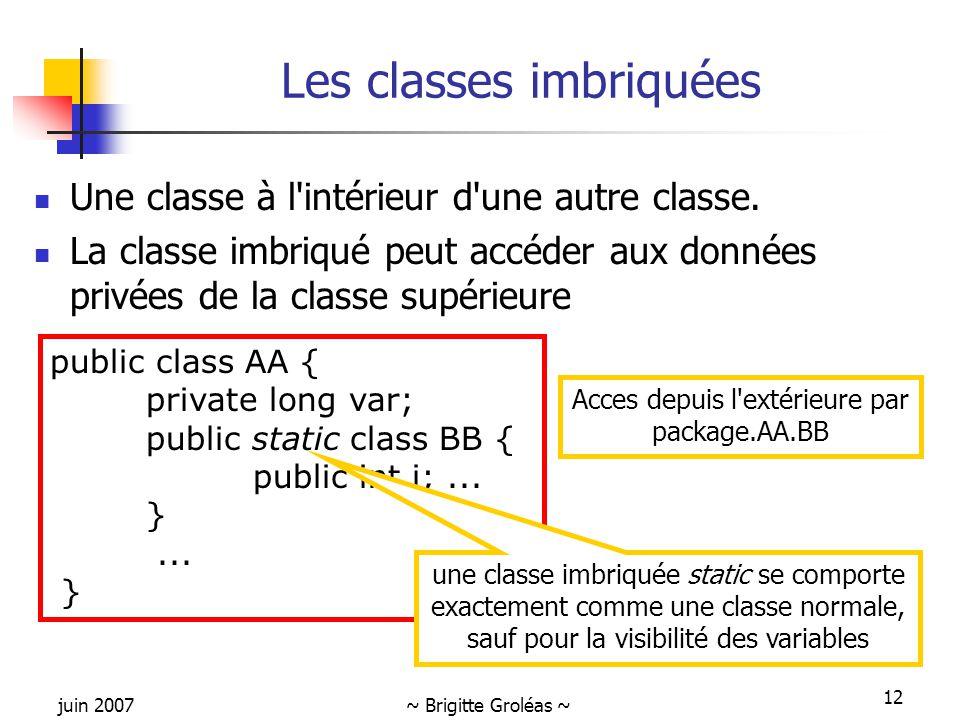 juin 2007~ Brigitte Groléas ~ 12 Les classes imbriquées Une classe à l'intérieur d'une autre classe. La classe imbriqué peut accéder aux données privé