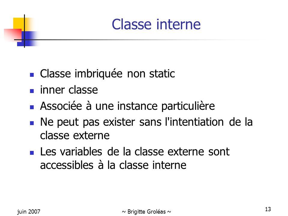 juin 2007~ Brigitte Groléas ~ 13 Classe interne Classe imbriquée non static inner classe Associée à une instance particulière Ne peut pas exister sans