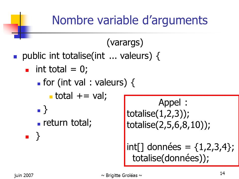 juin 2007~ Brigitte Groléas ~ 14 Nombre variable d'arguments (varargs) public int totalise(int... valeurs) { int total = 0; for (int val : valeurs) {