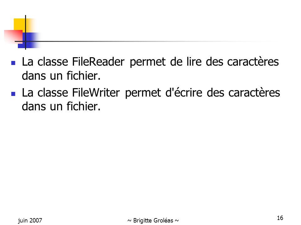 juin 2007~ Brigitte Groléas ~ 16 La classe FileReader permet de lire des caractères dans un fichier. La classe FileWriter permet d'écrire des caractèr