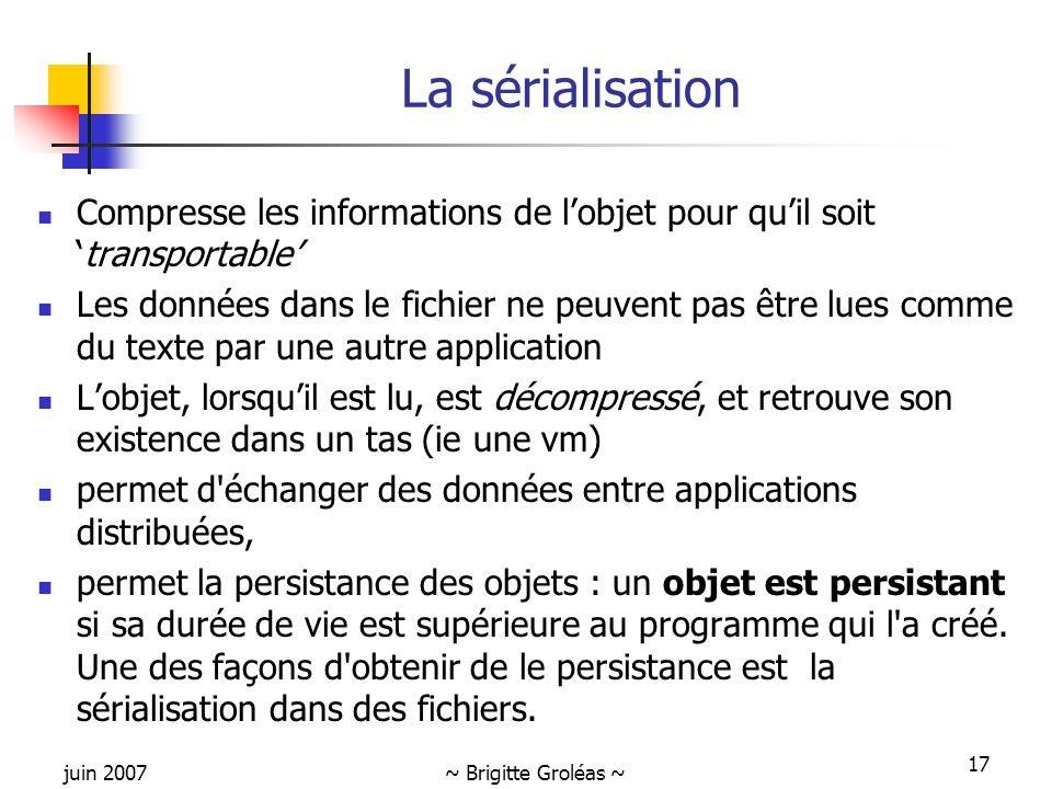 juin 2007~ Brigitte Groléas ~ 17 La sérialisation Compresse les informations de l'objet pour qu'il soit 'transportable' Les données dans le fichier ne
