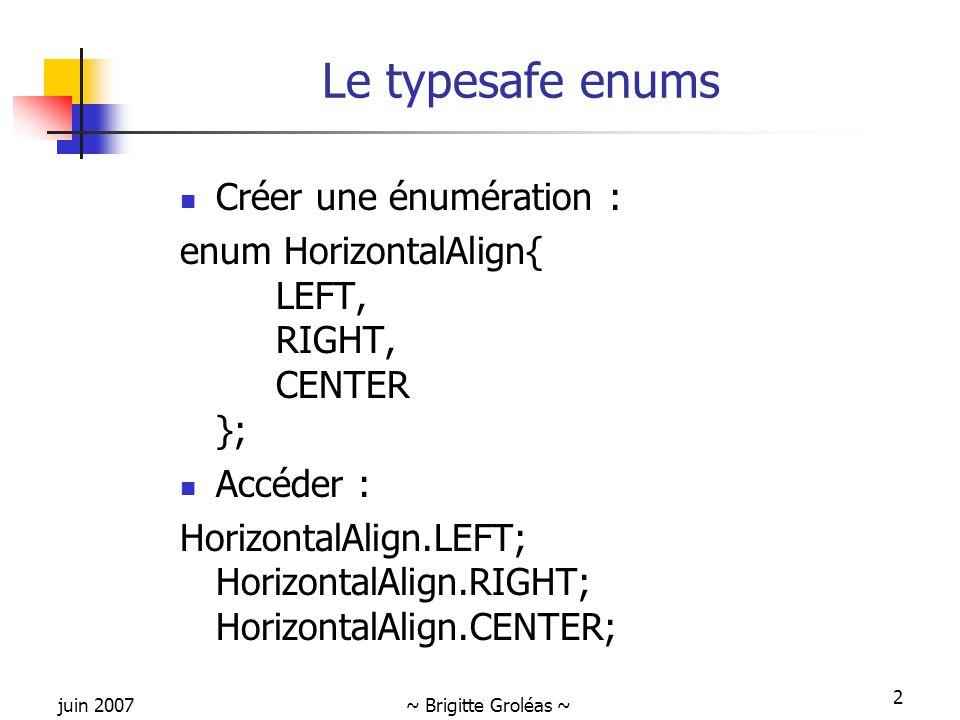 juin 2007~ Brigitte Groléas ~ 2 Le typesafe enums Créer une énumération : enum HorizontalAlign{ LEFT, RIGHT, CENTER }; Accéder : HorizontalAlign.LEFT;