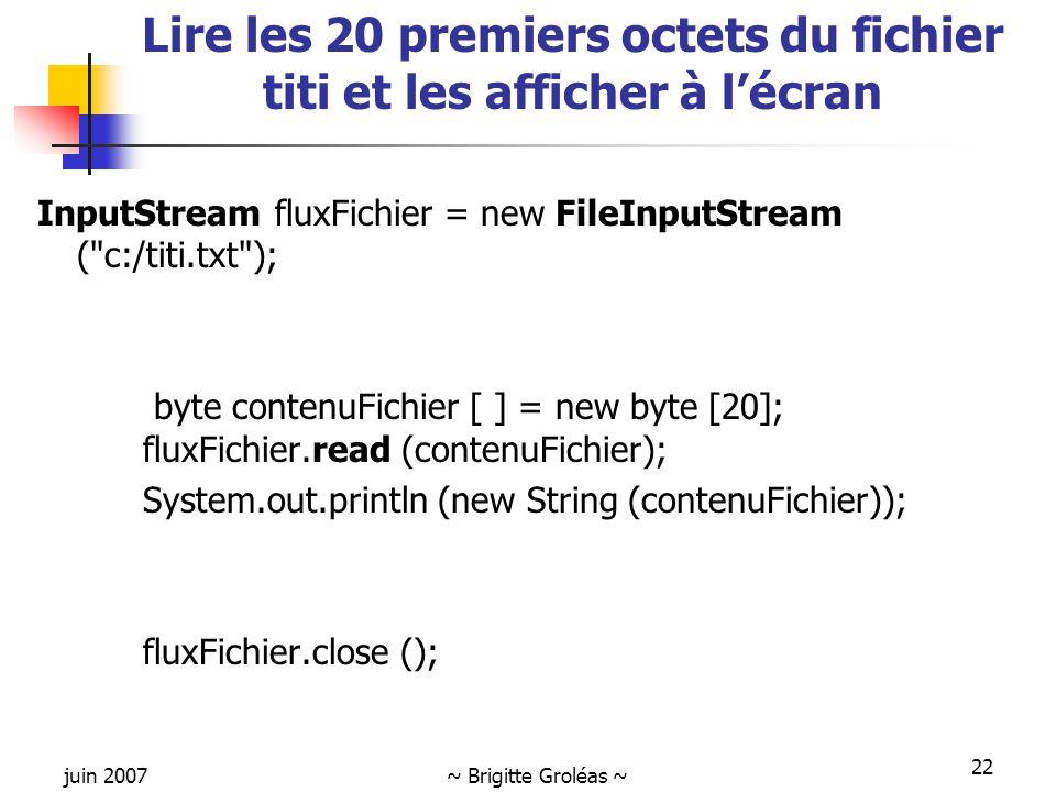 juin 2007~ Brigitte Groléas ~ 22 Lire les 20 premiers octets du fichier titi et les afficher à l'écran InputStream fluxFichier = new FileInputStream (