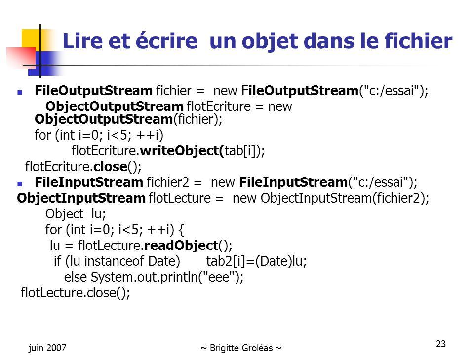 juin 2007~ Brigitte Groléas ~ 23 Lire et écrire un objet dans le fichier FileOutputStream fichier = new FileOutputStream(