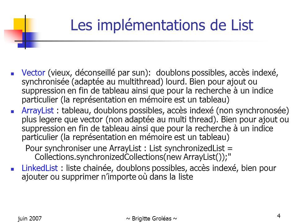 juin 2007~ Brigitte Groléas ~ 4 Les implémentations de List Vector (vieux, déconseillé par sun): doublons possibles, accès indexé, synchronisée (adapt