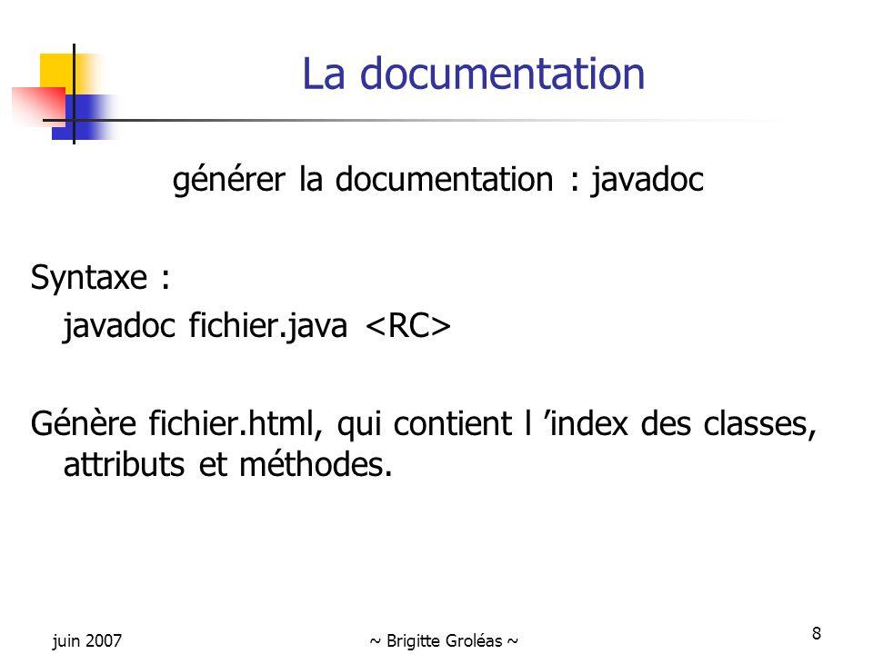 juin 2007~ Brigitte Groléas ~ 8 La documentation générer la documentation : javadoc Syntaxe : javadoc fichier.java Génère fichier.html, qui contient l