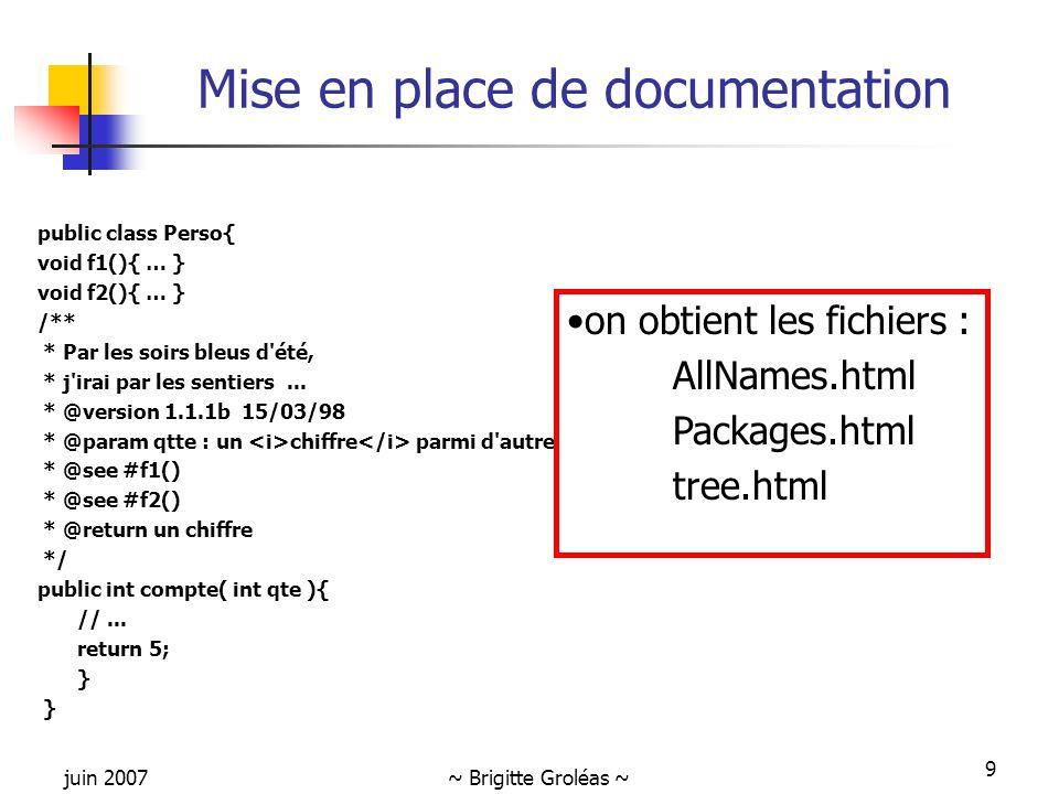 juin 2007~ Brigitte Groléas ~ 9 Mise en place de documentation public class Perso{ void f1(){ … } void f2(){ … } /** * Par les soirs bleus d'été, * j'