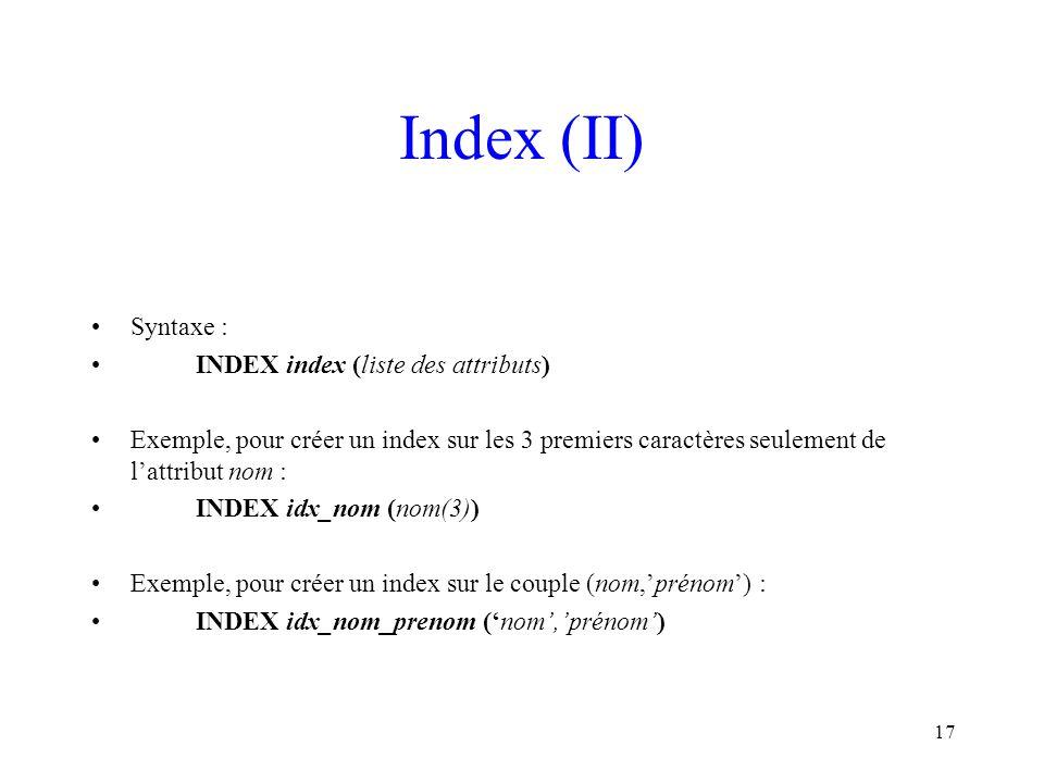 17 Index (II) Syntaxe : INDEX index (liste des attributs) Exemple, pour créer un index sur les 3 premiers caractères seulement de l'attribut nom : IND