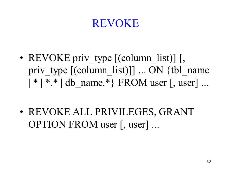 38 REVOKE REVOKE priv_type [(column_list)] [, priv_type [(column_list)]]... ON {tbl_name | * | *.* | db_name.*} FROM user [, user]... REVOKE ALL PRIVI