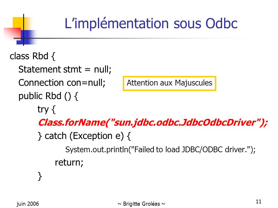 juin 2006~ Brigitte Groléas ~ 11 L'implémentation sous Odbc class Rbd { Statement stmt = null; Connection con=null; public Rbd () { try { Class.forName( sun.jdbc.odbc.JdbcOdbcDriver ); } catch (Exception e) { System.out.println( Failed to load JDBC/ODBC driver. ); return; } Attention aux Majuscules