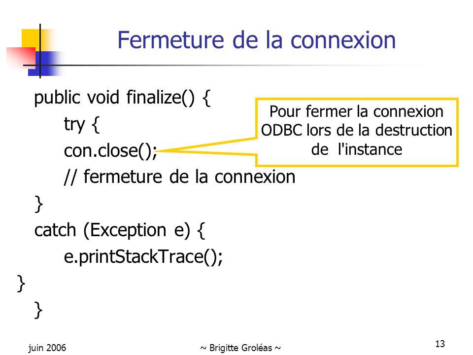 juin 2006~ Brigitte Groléas ~ 13 Fermeture de la connexion public void finalize() { try { con.close(); // fermeture de la connexion } catch (Exception e) { e.printStackTrace(); } Pour fermer la connexion ODBC lors de la destruction de l instance
