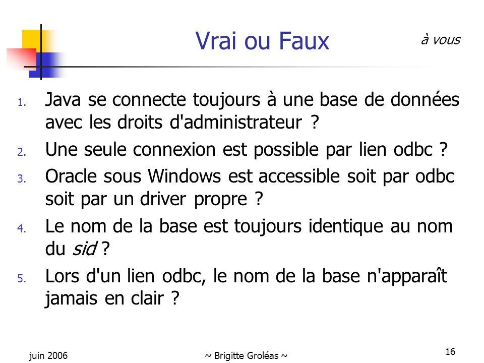 juin 2006~ Brigitte Groléas ~ 16 Vrai ou Faux 1. Java se connecte toujours à une base de données avec les droits d'administrateur ? 2. Une seule conne