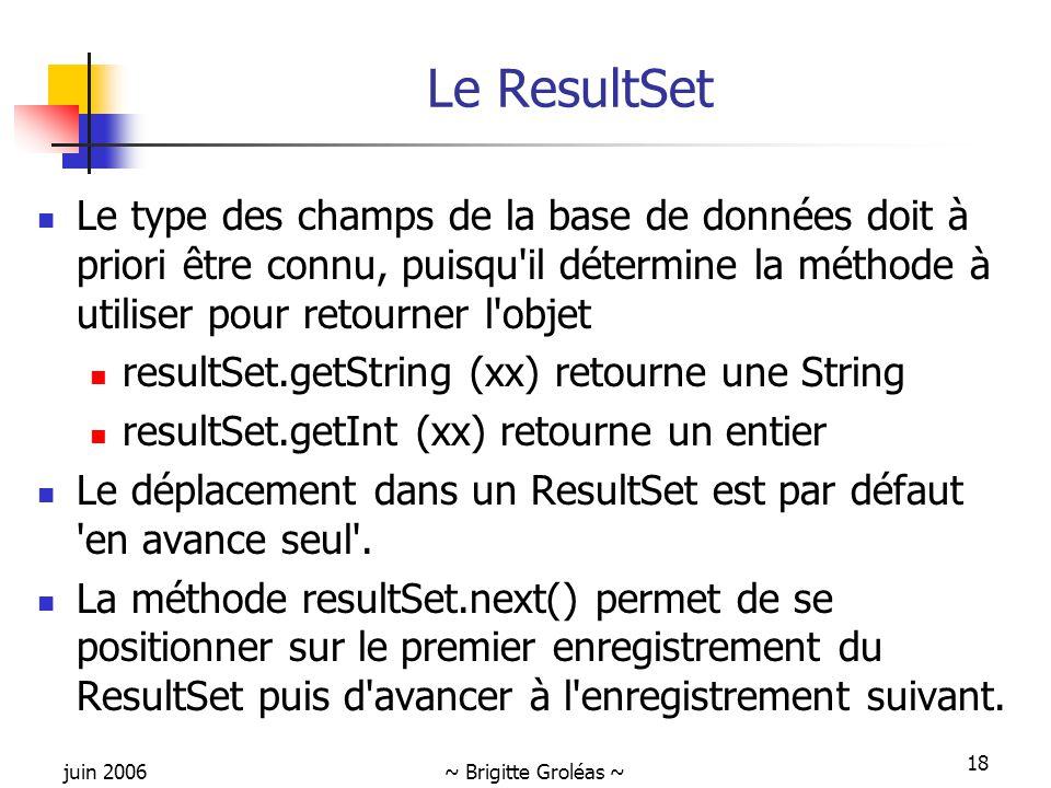 juin 2006~ Brigitte Groléas ~ 18 Le ResultSet Le type des champs de la base de données doit à priori être connu, puisqu il détermine la méthode à utiliser pour retourner l objet resultSet.getString (xx) retourne une String resultSet.getInt (xx) retourne un entier Le déplacement dans un ResultSet est par défaut en avance seul .