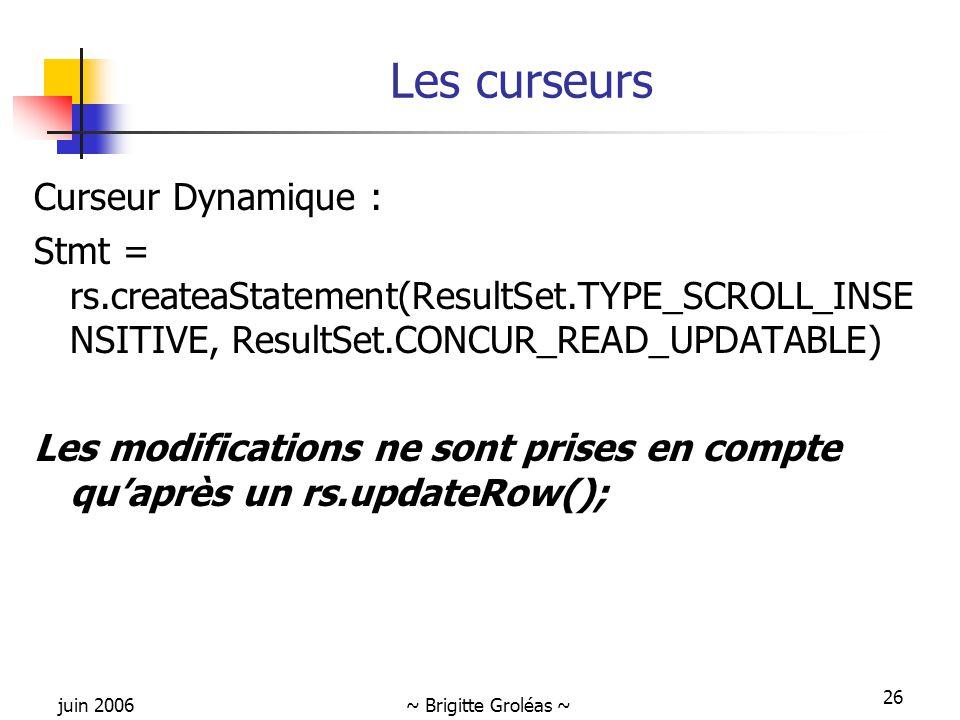 juin 2006~ Brigitte Groléas ~ 26 Les curseurs Curseur Dynamique : Stmt = rs.createaStatement(ResultSet.TYPE_SCROLL_INSE NSITIVE, ResultSet.CONCUR_READ_UPDATABLE) Les modifications ne sont prises en compte qu'après un rs.updateRow();