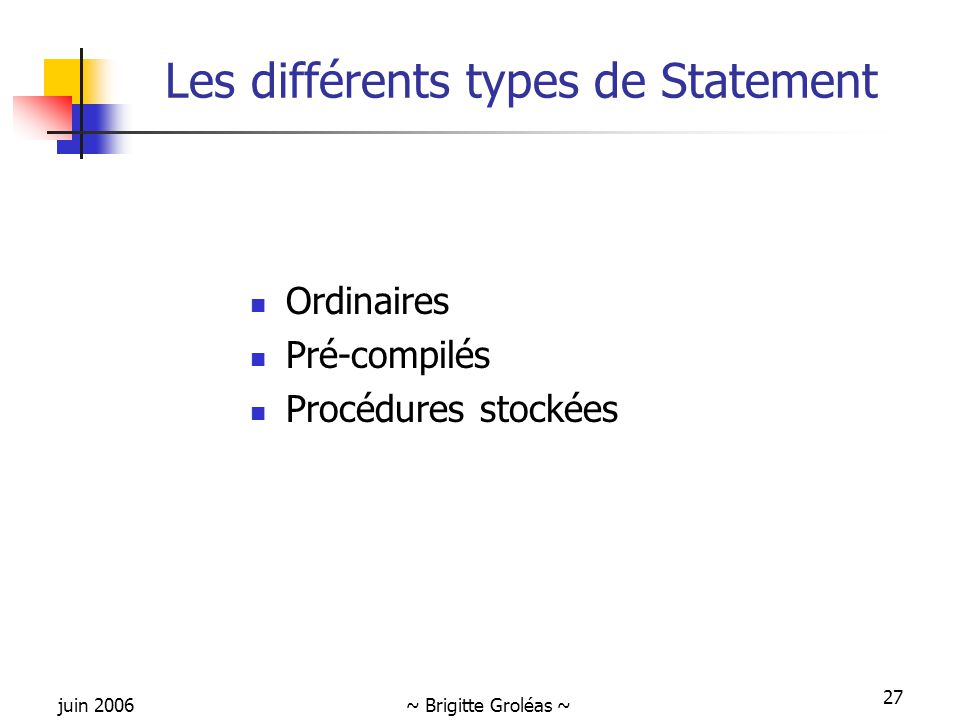 juin 2006~ Brigitte Groléas ~ 27 Les différents types de Statement Ordinaires Pré-compilés Procédures stockées