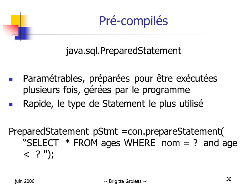 juin 2006~ Brigitte Groléas ~ 30 Pré-compilés java.sql.PreparedStatement Paramétrables, préparées pour être exécutées plusieurs fois, gérées par le programme Rapide, le type de Statement le plus utilisé PreparedStatement pStmt =con.prepareStatement( SELECT * FROM ages WHERE nom = .