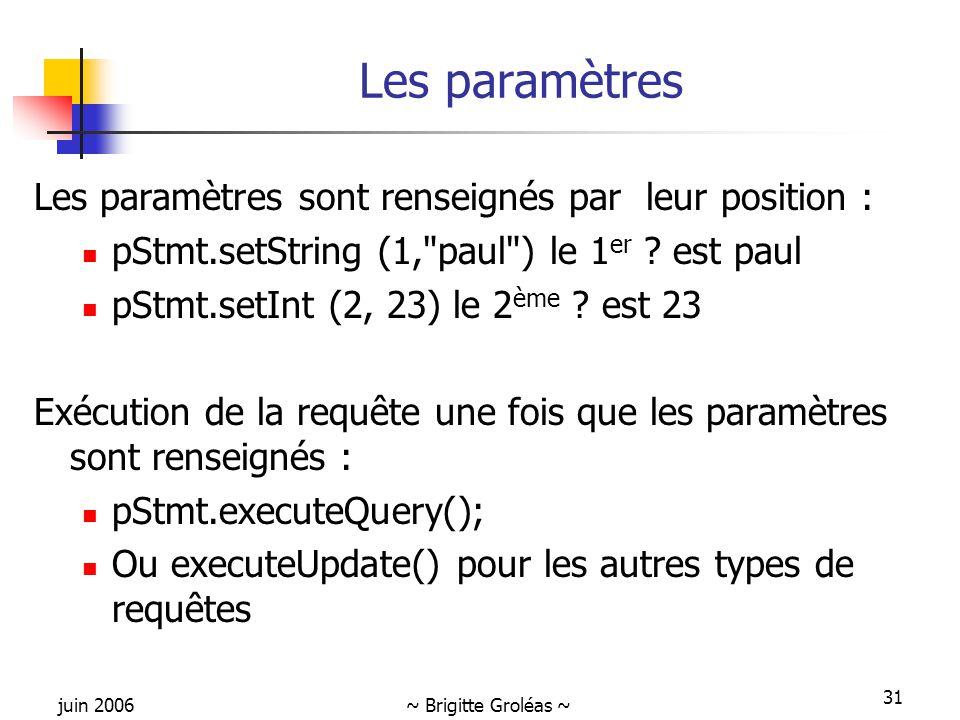 juin 2006~ Brigitte Groléas ~ 31 Les paramètres Les paramètres sont renseignés par leur position : pStmt.setString (1, paul ) le 1 er .