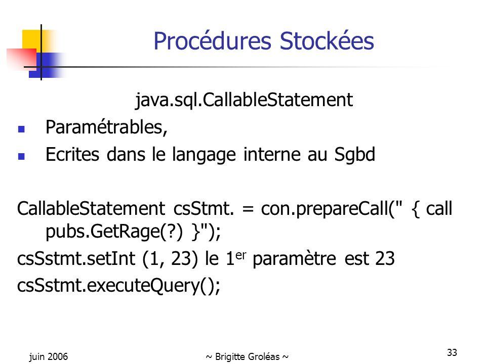 juin 2006~ Brigitte Groléas ~ 33 Procédures Stockées java.sql.CallableStatement Paramétrables, Ecrites dans le langage interne au Sgbd CallableStatement csStmt.