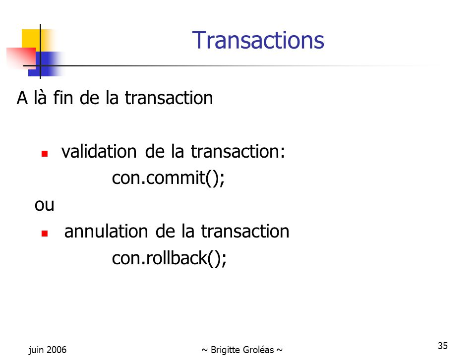 juin 2006~ Brigitte Groléas ~ 35 Transactions A là fin de la transaction validation de la transaction: con.commit(); ou annulation de la transaction con.rollback();