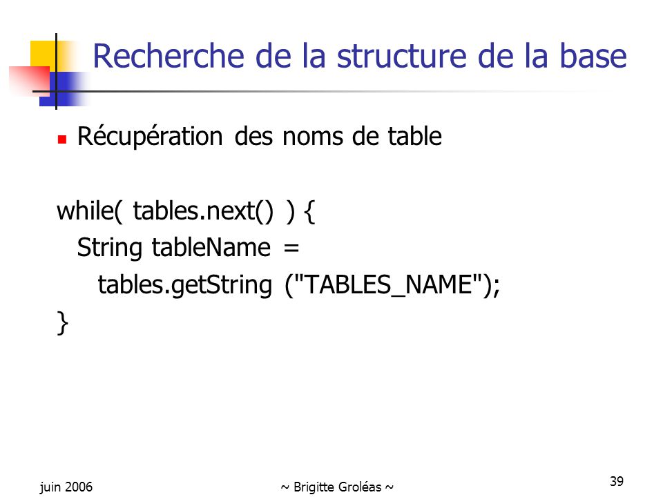 juin 2006~ Brigitte Groléas ~ 39 Recherche de la structure de la base Récupération des noms de table while( tables.next() ) { String tableName = tables.getString ( TABLES_NAME ); }