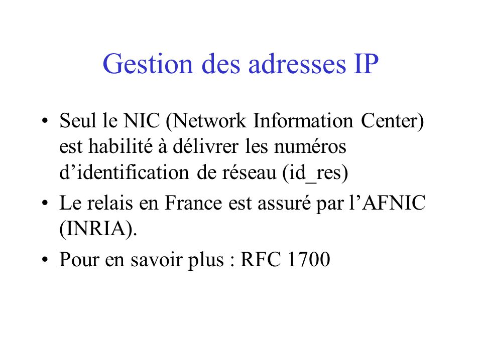 Gestion des adresses IP Seul le NIC (Network Information Center) est habilité à délivrer les numéros d'identification de réseau (id_res) Le relais en France est assuré par l'AFNIC (INRIA).