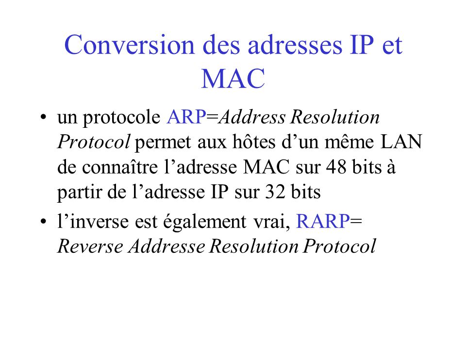 Conversion des adresses IP et MAC un protocole ARP=Address Resolution Protocol permet aux hôtes d'un même LAN de connaître l'adresse MAC sur 48 bits à partir de l'adresse IP sur 32 bits l'inverse est également vrai, RARP= Reverse Addresse Resolution Protocol