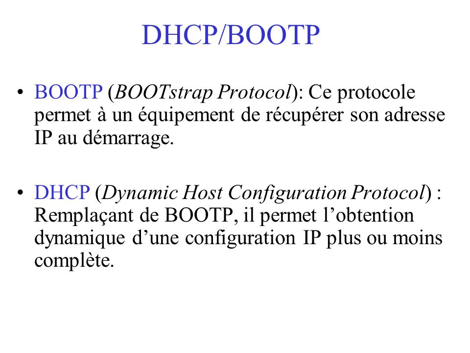 DHCP/BOOTP BOOTP (BOOTstrap Protocol): Ce protocole permet à un équipement de récupérer son adresse IP au démarrage. DHCP (Dynamic Host Configuration