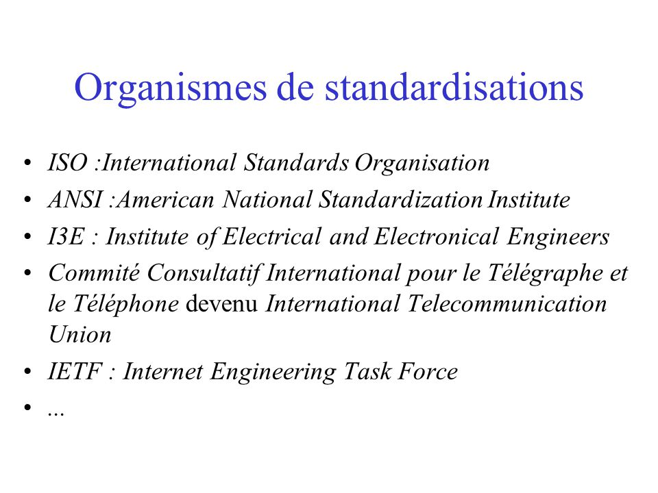 Organismes de standardisations ISO :International Standards Organisation ANSI :American National Standardization Institute I3E : Institute of Electrical and Electronical Engineers Commité Consultatif International pour le Télégraphe et le Téléphone devenu International Telecommunication Union IETF : Internet Engineering Task Force...
