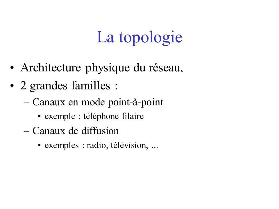 La topologie Architecture physique du réseau, 2 grandes familles : –Canaux en mode point-à-point exemple : téléphone filaire –Canaux de diffusion exem